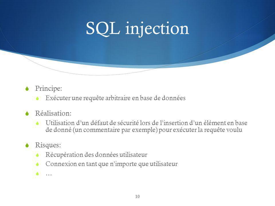 SQL injection Principe: Exécuter une requête arbitraire en base de données Réalisation: Utilisation dun défaut de sécurité lors de linsertion dun élément en base de donné (un commentaire par exemple) pour exécuter la requête voulu Risques: Récupération des données utilisateur Connexion en tant que nimporte que utilisateur … 10
