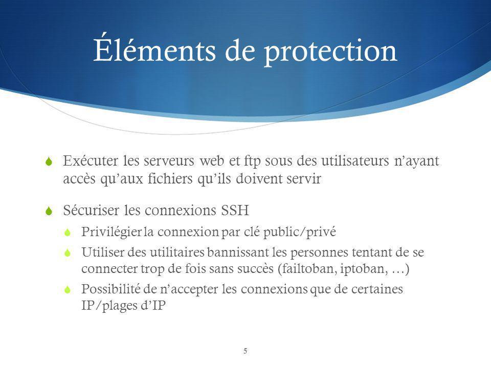 Éléments de protection Exécuter les serveurs web et ftp sous des utilisateurs nayant accès quaux fichiers quils doivent servir Sécuriser les connexions SSH Privilégier la connexion par clé public/privé Utiliser des utilitaires bannissant les personnes tentant de se connecter trop de fois sans succès (failtoban, iptoban, …) Possibilité de naccepter les connexions que de certaines IP/plages dIP 5