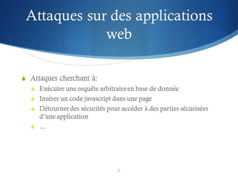 Attaques sur des applications web Attaques cherchant à: Exécuter une requête arbitraire en base de donnée Insérer un code javascript dans une page Détourner des sécurités pour accéder à des parties sécurisées dune application … 7