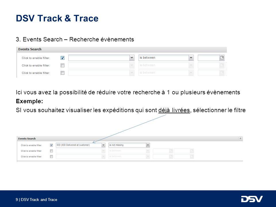 9 | DSV Track and Trace DSV Track & Trace 3. Events Search – Recherche évènements Ici vous avez la possibilité de réduire votre recherche à 1 ou plusi