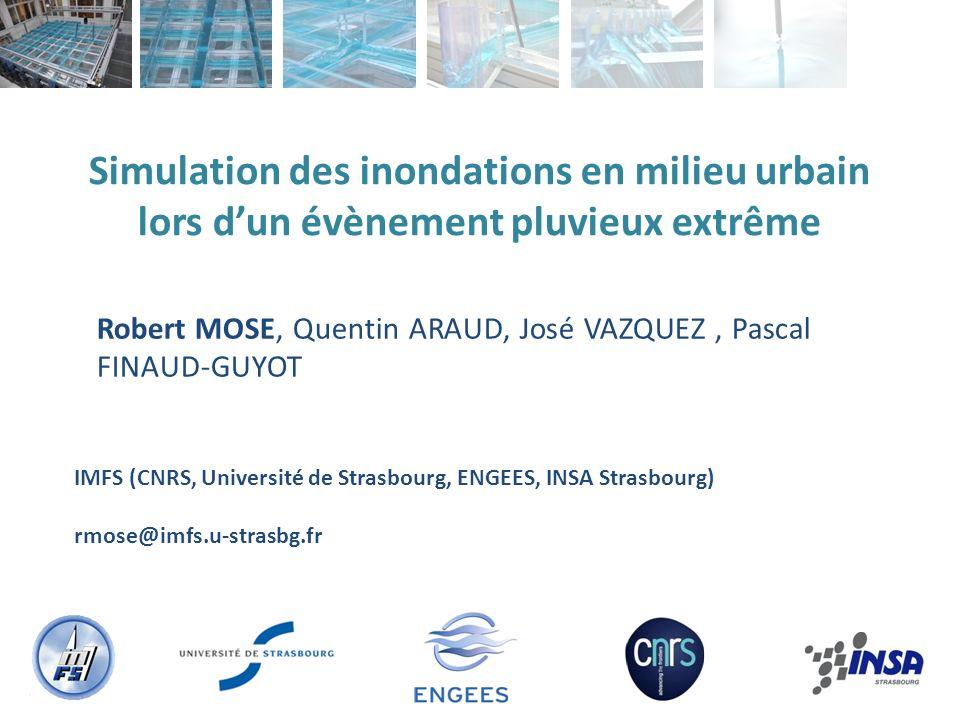 Simulation des inondations en milieu urbain lors dun évènement pluvieux extrême Robert MOSE, Quentin ARAUD, José VAZQUEZ, Pascal FINAUD-GUYOT IMFS (CNRS, Université de Strasbourg, ENGEES, INSA Strasbourg) rmose@imfs.u-strasbg.fr