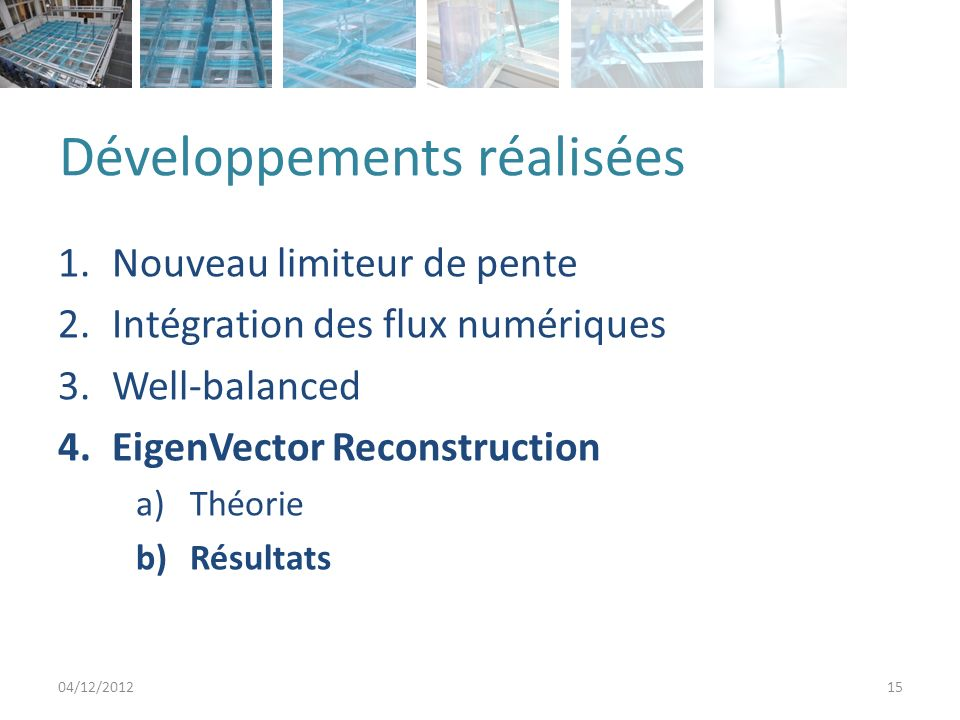 Développements réalisées 1.Nouveau limiteur de pente 2.Intégration des flux numériques 3.Well-balanced 4.EigenVector Reconstruction a)Théorie b)Résultats 04/12/201215