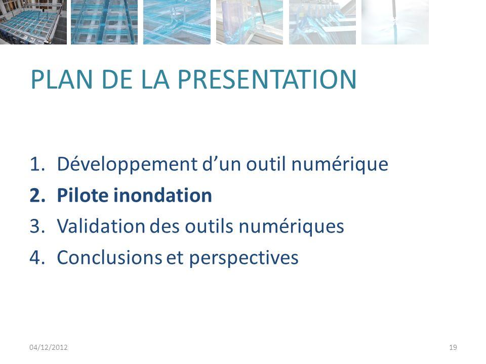 PLAN DE LA PRESENTATION 1.Développement dun outil numérique 2.Pilote inondation 3.Validation des outils numériques 4.Conclusions et perspectives 04/12