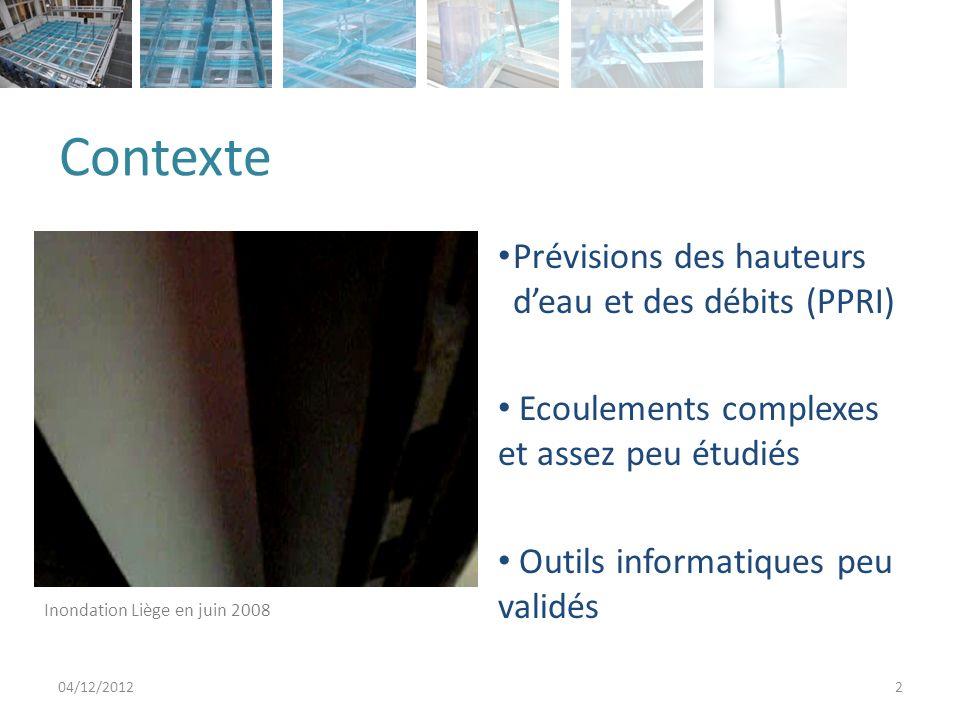 Contexte 04/12/20122 Prévisions des hauteurs deau et des débits (PPRI) Ecoulements complexes et assez peu étudiés Outils informatiques peu validés Inondation Liège en juin 2008