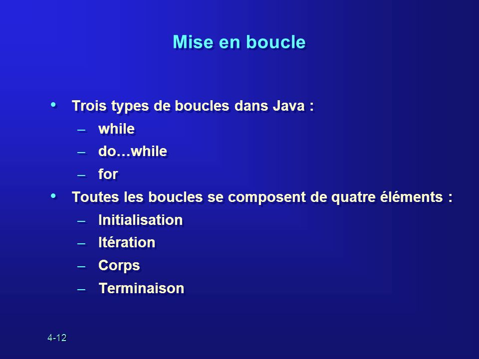 4-12 Mise en boucle Trois types de boucles dans Java : –while –do…while –for Toutes les boucles se composent de quatre éléments : –Initialisation –Ité