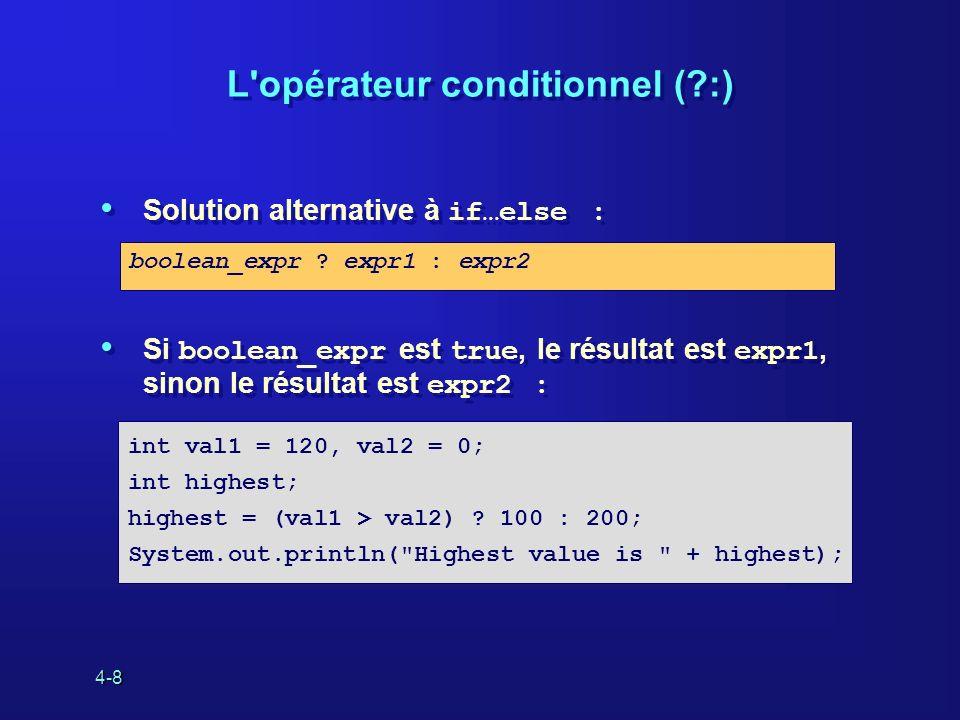 4-8 L'opérateur conditionnel (?:) Solution alternative à if…else : Si boolean_expr est true, le résultat est expr1, sinon le résultat est expr2 : Solu