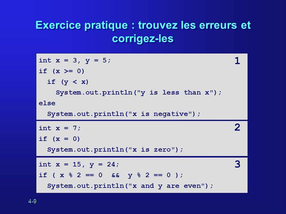 4-9 Exercice pratique : trouvez les erreurs et corrigez-les int x = 3, y = 5; if (x >= 0) if (y < x) System.out.println(