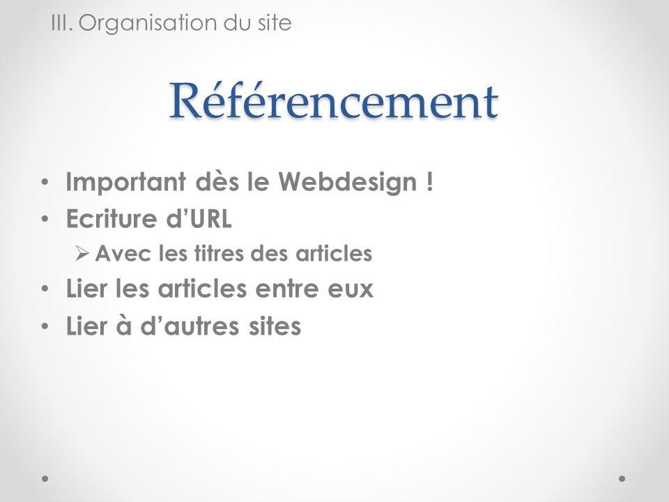 Référencement Important dès le Webdesign ! Ecriture dURL Avec les titres des articles Lier les articles entre eux Lier à dautres sites III. Organisati