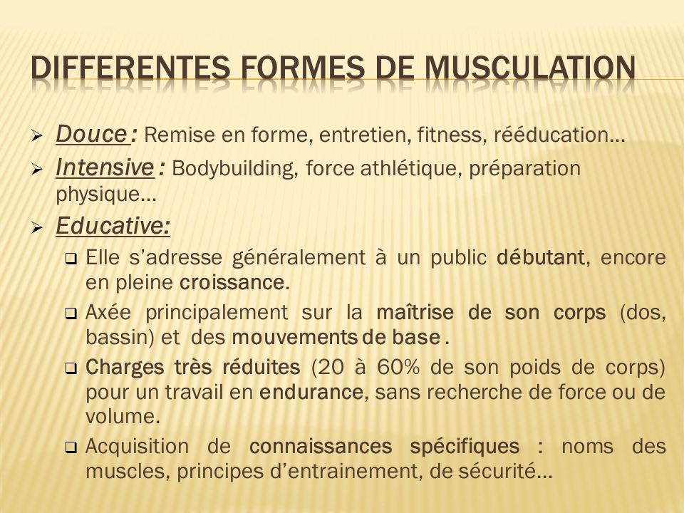Douce : Remise en forme, entretien, fitness, rééducation… Intensive : Bodybuilding, force athlétique, préparation physique… Educative: Elle sadresse g