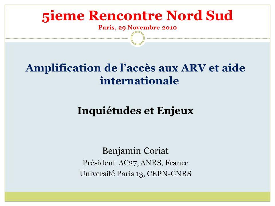 5ieme Rencontre Nord Sud Paris, 29 Novembre 2010 Amplification de laccès aux ARV et aide internationale Inquiétudes et Enjeux Benjamin Coriat Présiden