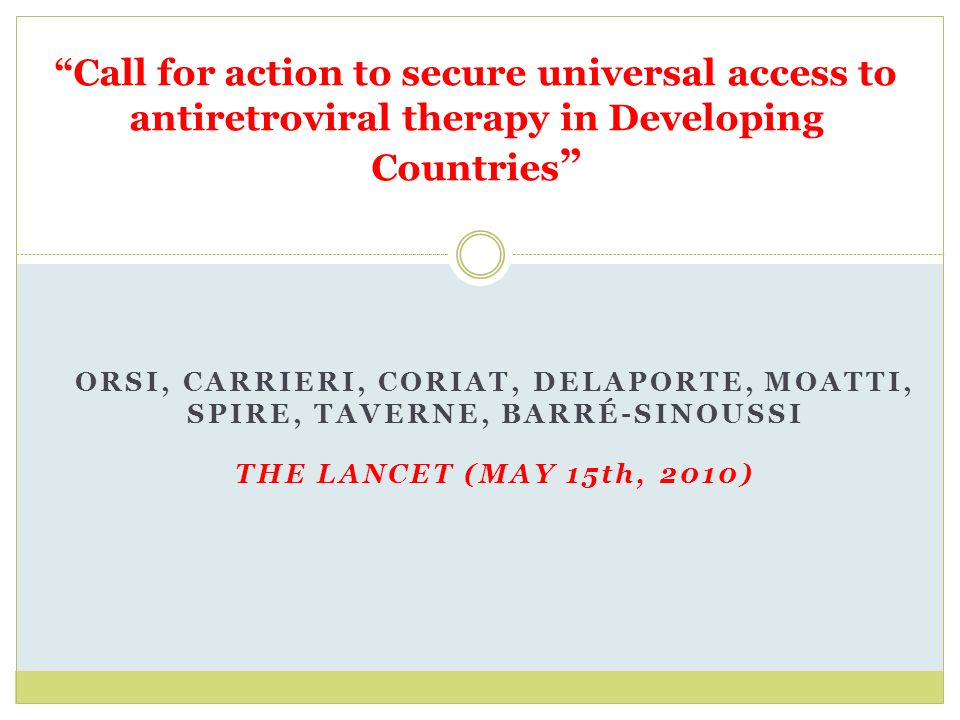 Call for action to secure universal access to antiretroviral therapy in Developing Countries ORSI, CARRIERI, CORIAT, DELAPORTE, MOATTI, SPIRE, TAVERNE, BARRÉ-SINOUSSI THE LANCET (MAY 15th, 2010)