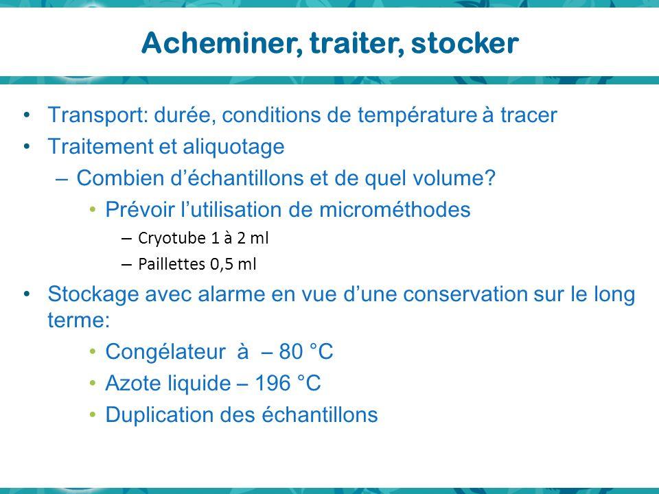 Acheminer, traiter, stocker Transport: durée, conditions de température à tracer Traitement et aliquotage – Combien déchantillons et de quel volume? P