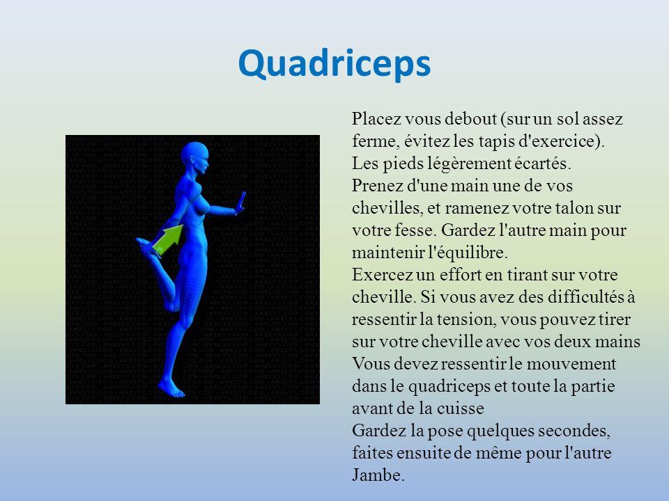 Quadriceps Placez vous debout (sur un sol assez ferme, évitez les tapis d'exercice). Les pieds légèrement écartés. Prenez d'une main une de vos chevil