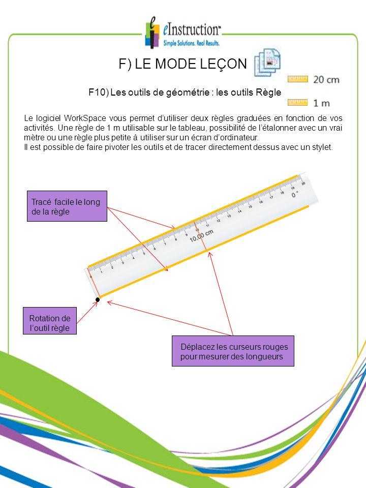 F) LE MODE LEÇON F10) Les outils de géométrie : les outils Règle Le logiciel WorkSpace vous permet dutiliser deux règles graduées en fonction de vos a