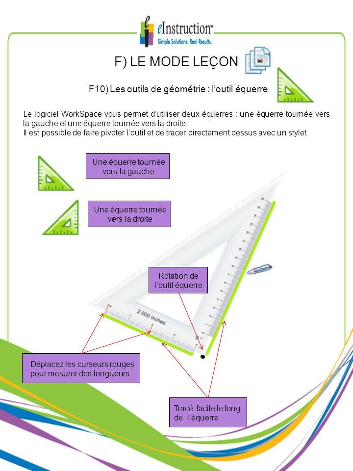 F) LE MODE LEÇON F10) Les outils de géométrie : loutil équerre Le logiciel WorkSpace vous permet dutiliser deux équerres : une équerre tournée vers la