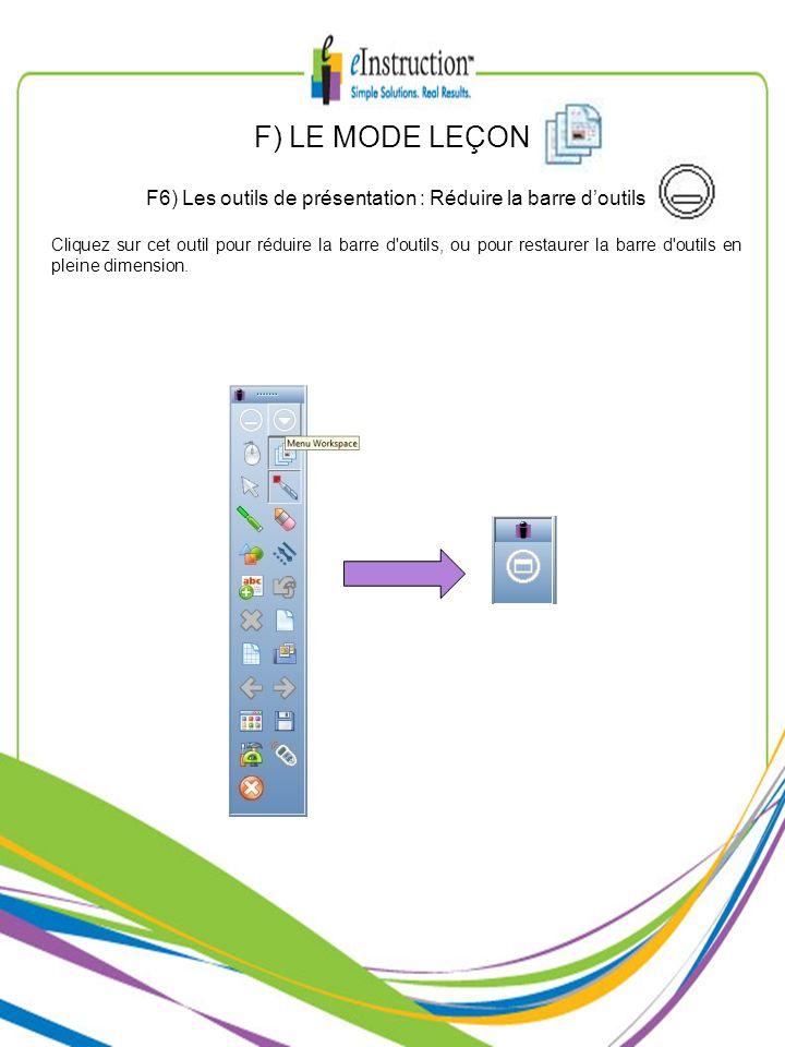 F) LE MODE LEÇON F6) Les outils de présentation : Réduire la barre doutils Cliquez sur cet outil pour réduire la barre d'outils, ou pour restaurer la