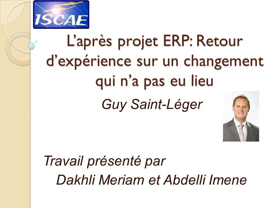 Laprès projet ERP: Retour dexpérience sur un changement qui na pas eu lieu Guy Saint-Léger Travail présenté par Dakhli Meriam et Abdelli Imene