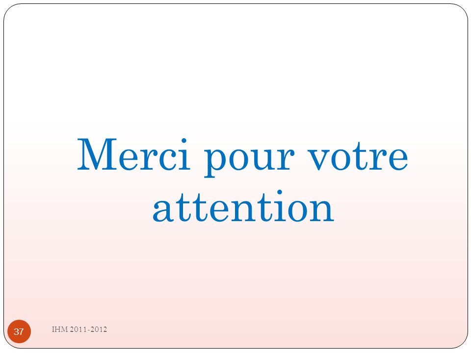 IHM 2011-2012 37 Merci pour votre attention