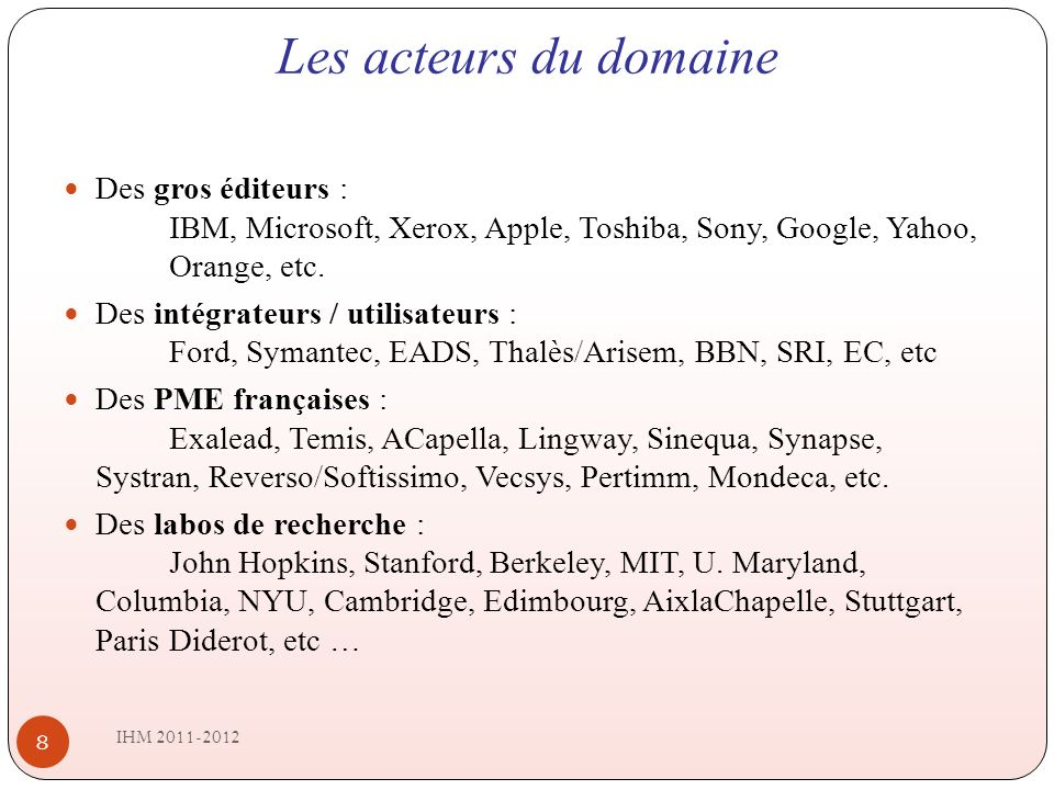 Les acteurs du domaine IHM 2011-2012 8 Des gros éditeurs : IBM, Microsoft, Xerox, Apple, Toshiba, Sony, Google, Yahoo, Orange, etc.