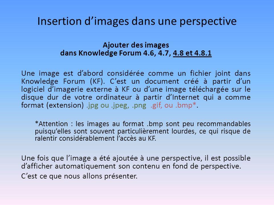 Insertion dimages dans une perspective Ajouter des images dans Knowledge Forum 4.6, 4.7, 4.8 et 4.8.1 Une image est dabord considérée comme un fichier joint dans Knowledge Forum (KF).