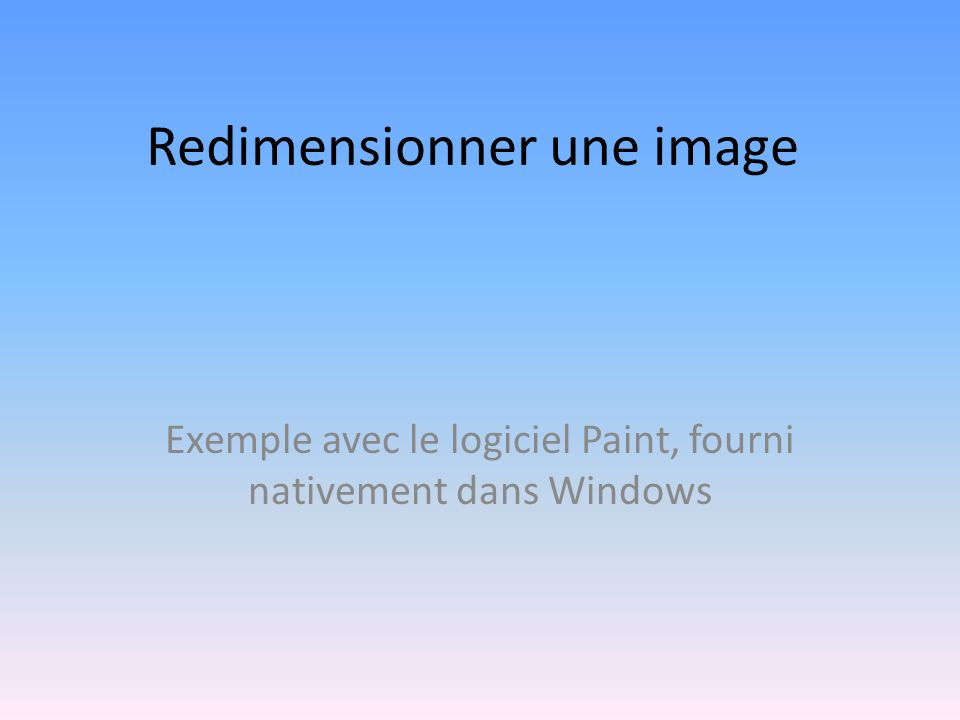 Redimensionner une image Exemple avec le logiciel Paint, fourni nativement dans Windows