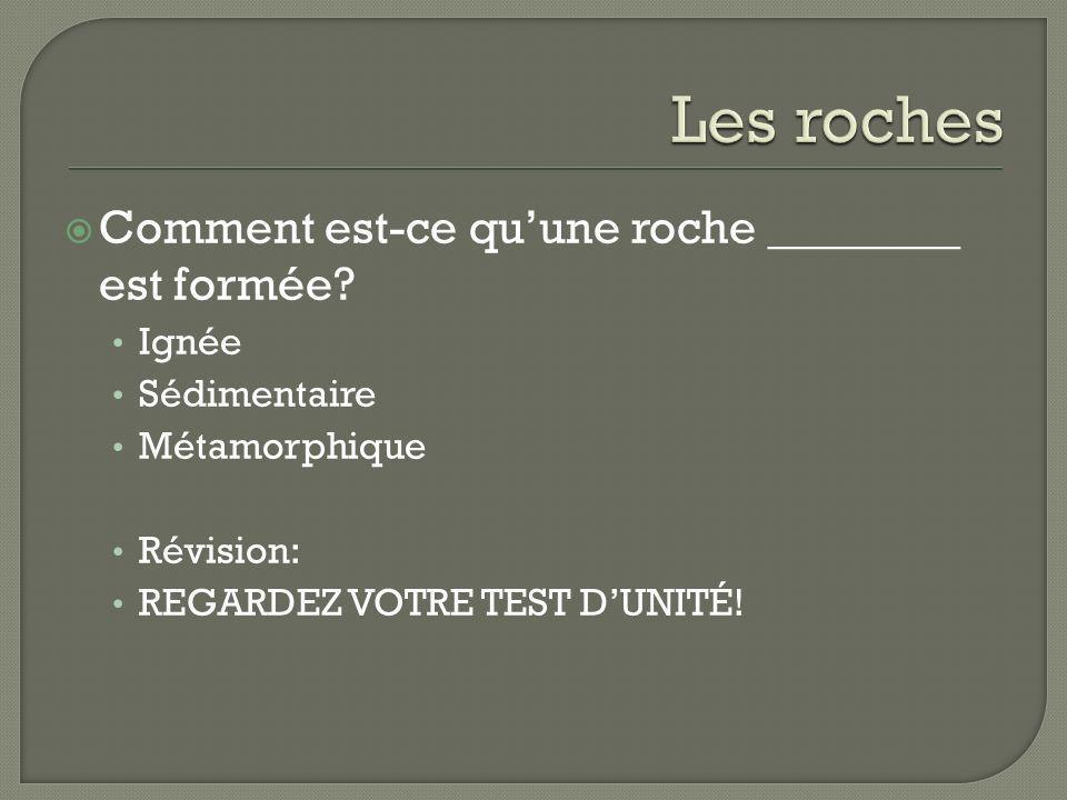 Comment est-ce quune roche ________ est formée? Ignée Sédimentaire Métamorphique Révision: REGARDEZ VOTRE TEST DUNITÉ!
