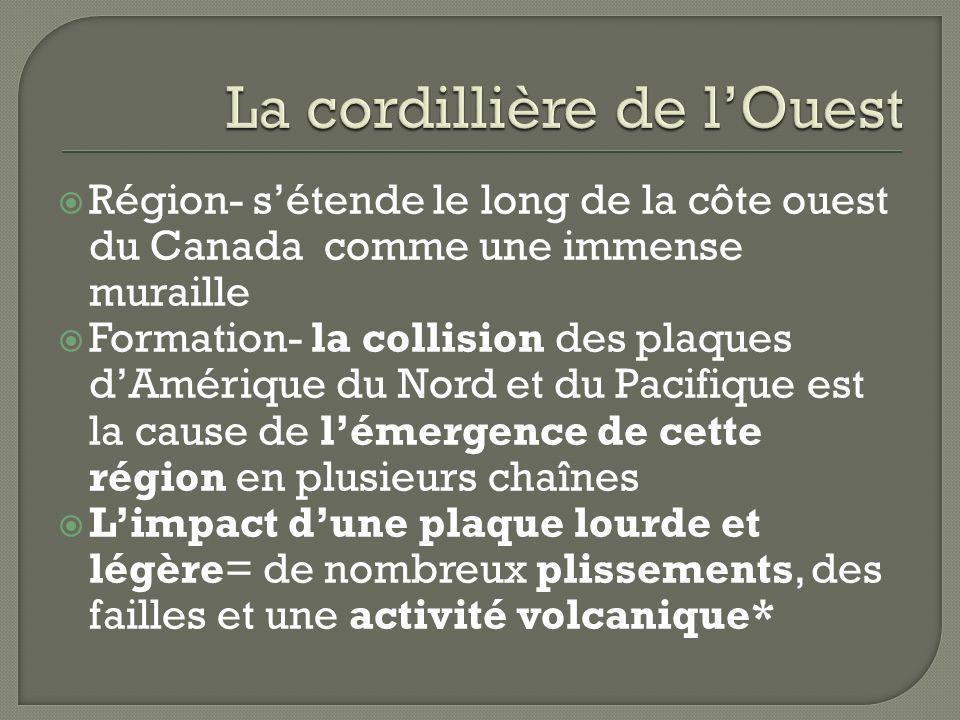 Région- sétende le long de la côte ouest du Canada comme une immense muraille Formation- la collision des plaques dAmérique du Nord et du Pacifique es