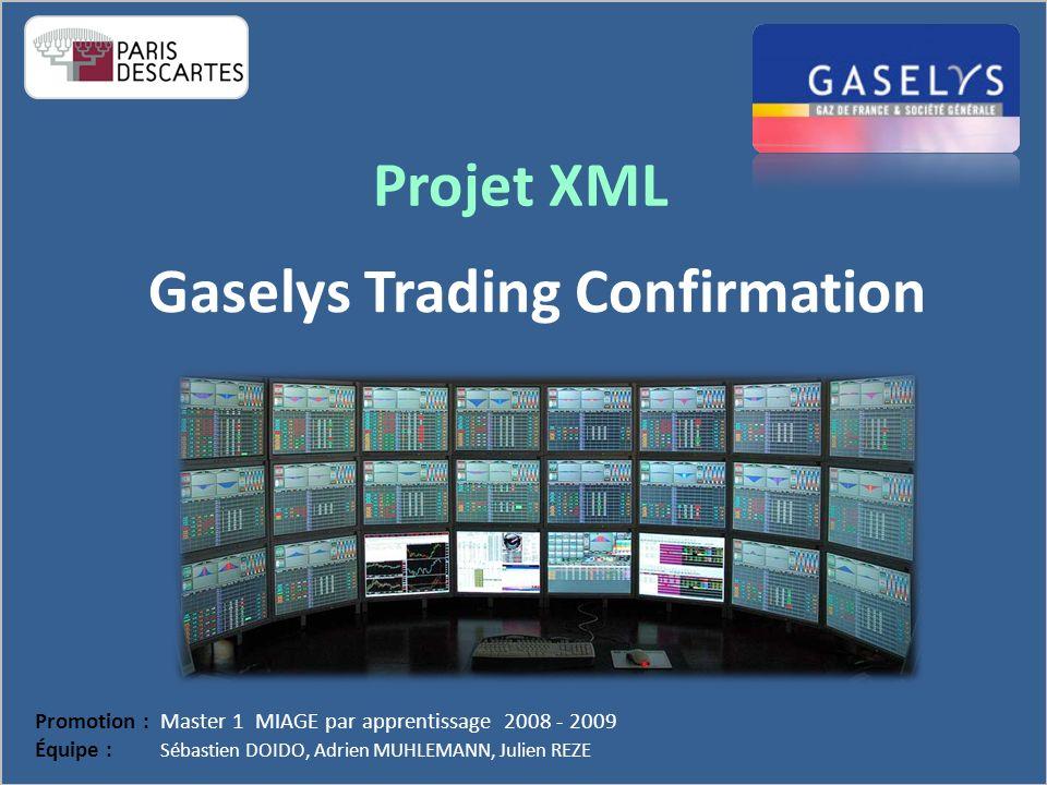 Projet XML Promotion : Master 1 MIAGE par apprentissage 2008 - 2009 Équipe : Sébastien DOIDO, Adrien MUHLEMANN, Julien REZE Gaselys Trading Confirmation