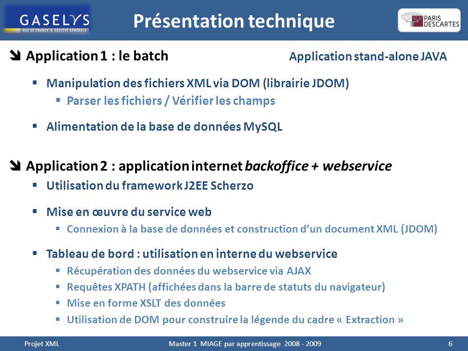 Présentation technique 6 Projet XML Master 1 MIAGE par apprentissage 2008 - 2009 Application 1 : le batch Application stand-alone JAVA Manipulation des fichiers XML via DOM (librairie JDOM) Parser les fichiers / Vérifier les champs Alimentation de la base de données MySQL Application 2 : application internet backoffice + webservice Utilisation du framework J2EE Scherzo Mise en œuvre du service web Connexion à la base de données et construction dun document XML (JDOM) Tableau de bord : utilisation en interne du webservice Récupération des données du webservice via AJAX Requêtes XPATH (affichées dans la barre de statuts du navigateur) Mise en forme XSLT des données Utilisation de DOM pour construire la légende du cadre « Extraction »