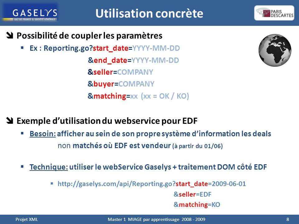 Utilisation concrète 8 Projet XML Master 1 MIAGE par apprentissage 2008 - 2009 Possibilité de coupler les paramètres Ex : Reporting.go?start_date=YYYY-MM-DD &end_date=YYYY-MM-DD &seller=COMPANY &buyer=COMPANY &matching=xx (xx = OK / KO) Exemple dutilisation du webservice pour EDF Besoin: afficher au sein de son propre système dinformation les deals non matchés où EDF est vendeur (à partir du 01/06) Technique: utiliser le webService Gaselys + traitement DOM côté EDF http://gaselys.com/api/Reporting.go?start_date=2009-06-01 &seller=EDF &matching=KO