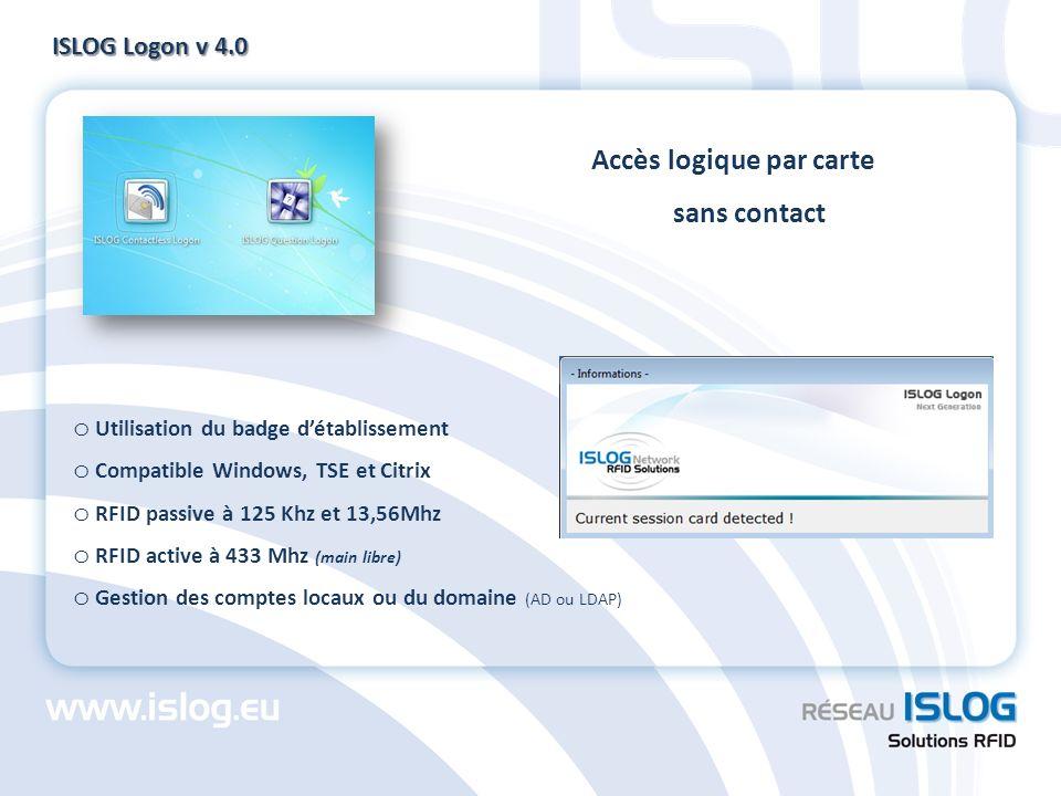 ISLOG Logon v 4.0 o Utilisation du badge détablissement o Compatible Windows, TSE et Citrix o RFID passive à 125 Khz et 13,56Mhz o RFID active à 433 M