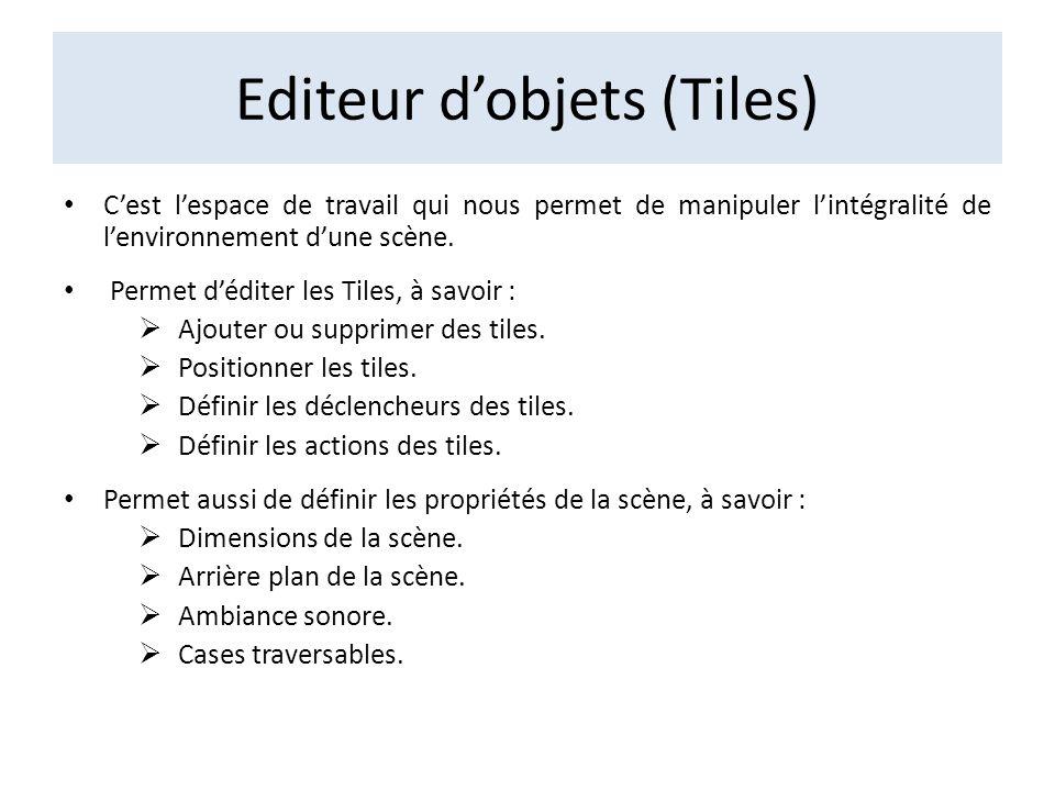 Editeur dobjets (Tiles) Cest lespace de travail qui nous permet de manipuler lintégralité de lenvironnement dune scène. Permet déditer les Tiles, à sa