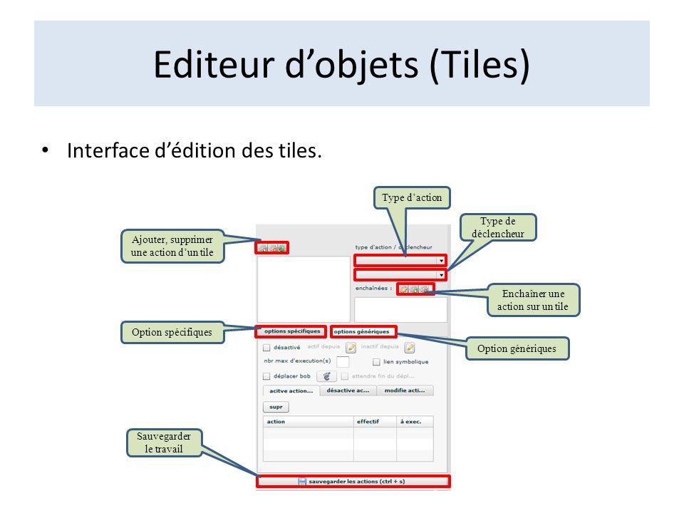 Editeur dobjets (Tiles) Interface dédition des tiles. Ajouter, supprimer une action dun tile Option spécifiques Option génériques Type daction Type de