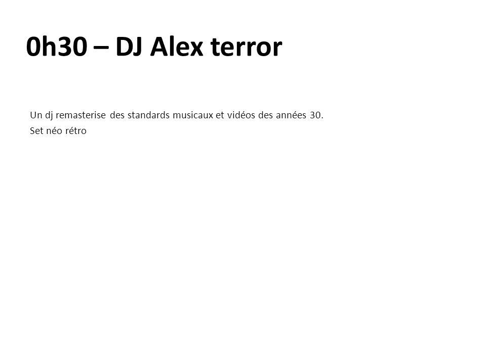 0h30 – DJ Alex terror Un dj remasterise des standards musicaux et vidéos des années 30. Set néo rétro