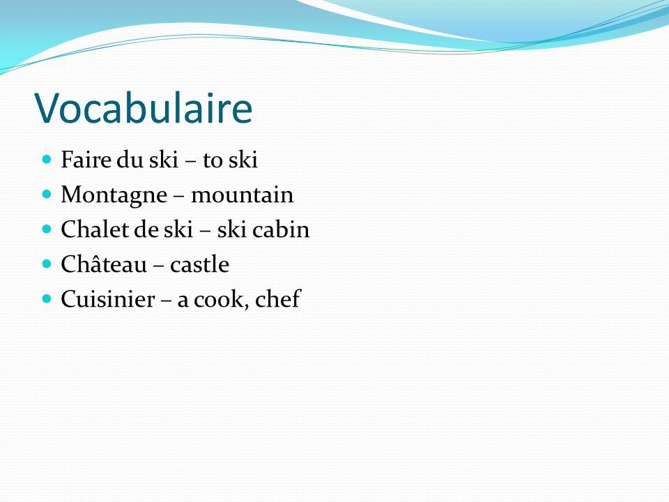 Vocabulaire Faire du ski – to ski Montagne – mountain Chalet de ski – ski cabin Château – castle Cuisinier – a cook, chef