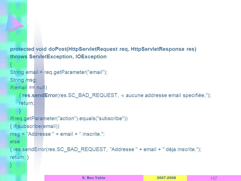 2007-2008 107 S. Ben Yahia protected void doPost(HttpServletRequest req, HttpServletResponse res) throws ServletException, IOException { String email