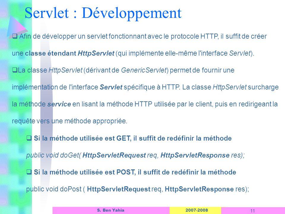 2007-2008 11 S. Ben Yahia Afin de développer un servlet fonctionnant avec le protocole HTTP, il suffit de créer une classe étendant HttpServlet (qui i