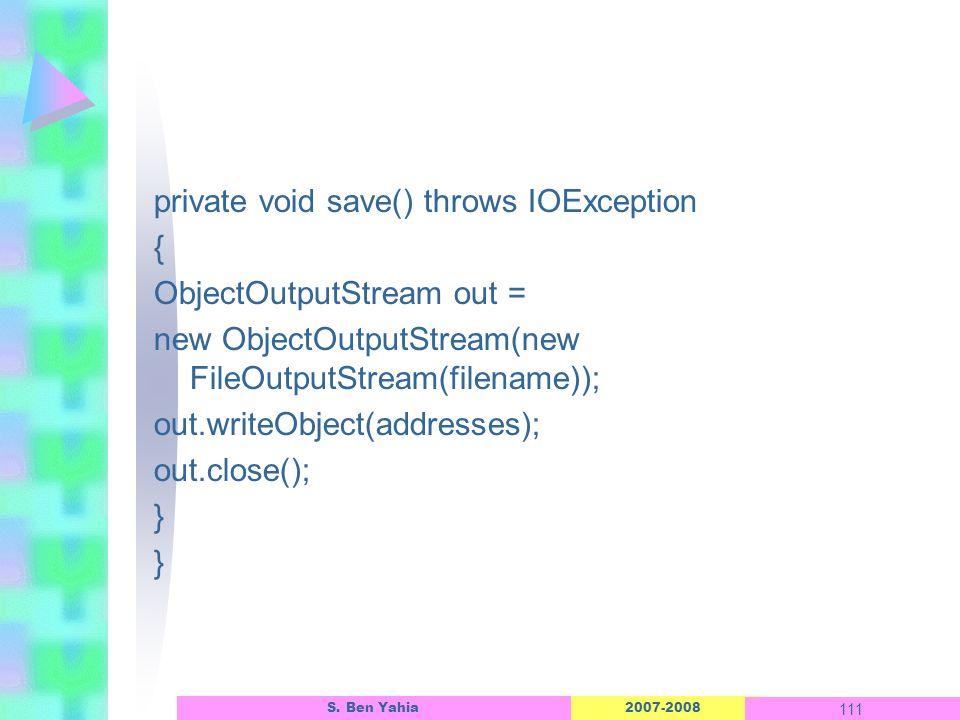 2007-2008 111 S. Ben Yahia private void save() throws IOException { ObjectOutputStream out = new ObjectOutputStream(new FileOutputStream(filename)); o