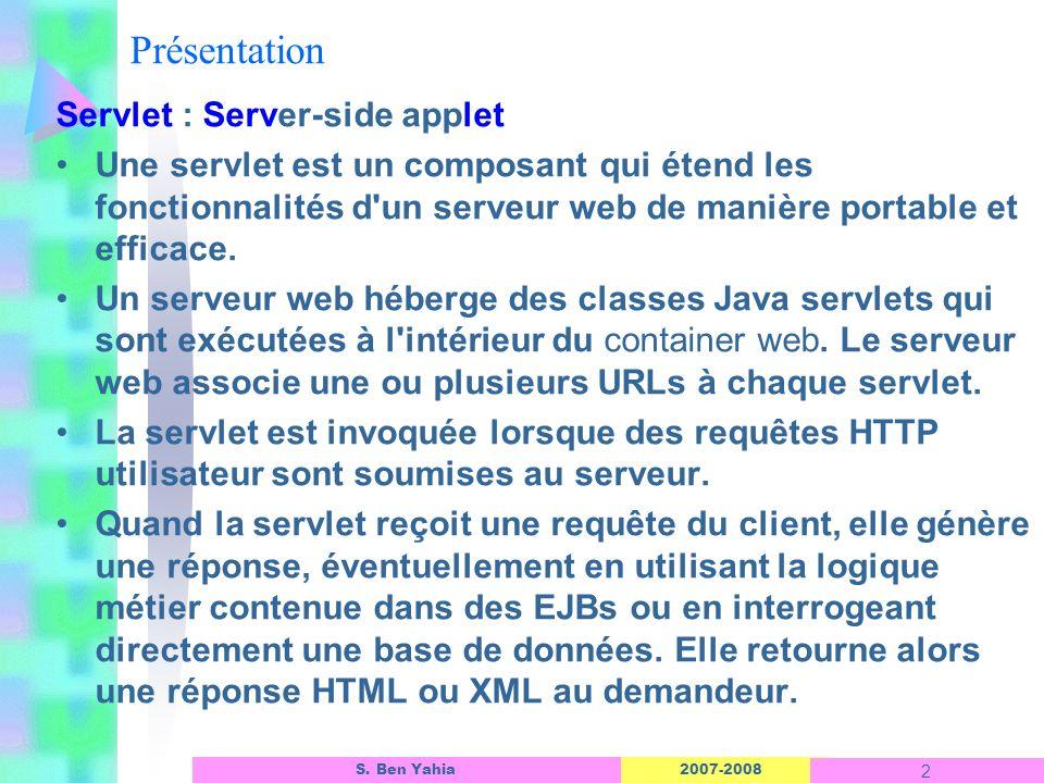 2007-2008 2 S. Ben Yahia Présentation Servlet : Server-side applet Une servlet est un composant qui étend les fonctionnalités d'un serveur web de mani