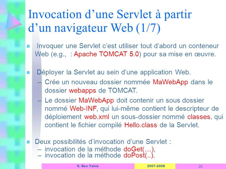 2007-2008 26 S. Ben Yahia n Invoquer une Servlet cest utiliser tout dabord un conteneur Web (e.g., : Apache TOMCAT 5.0) pour sa mise en œuvre. n Déplo