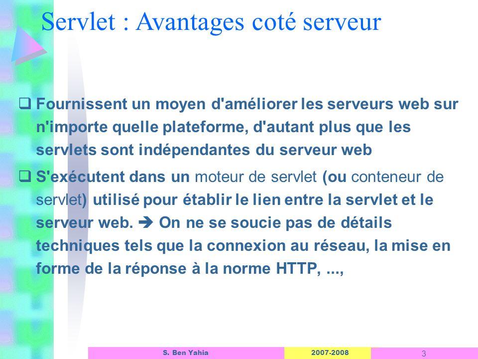 2007-2008 3 S. Ben Yahia Servlet : Avantages coté serveur Fournissent un moyen d'améliorer les serveurs web sur n'importe quelle plateforme, d'autant
