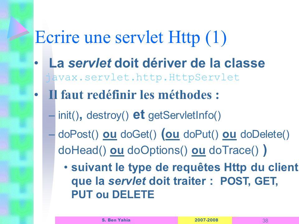 2007-2008 38 S. Ben Yahia Ecrire une servlet Http (1) La servlet doit dériver de la classe javax.servlet.http.HttpServlet Il faut redéfinir les méthod