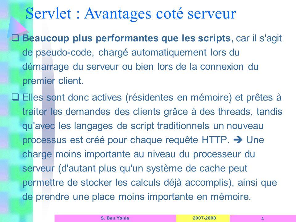2007-2008 4 S. Ben Yahia Servlet : Avantages coté serveur Beaucoup plus performantes que les scripts, car il s'agit de pseudo-code, chargé automatique