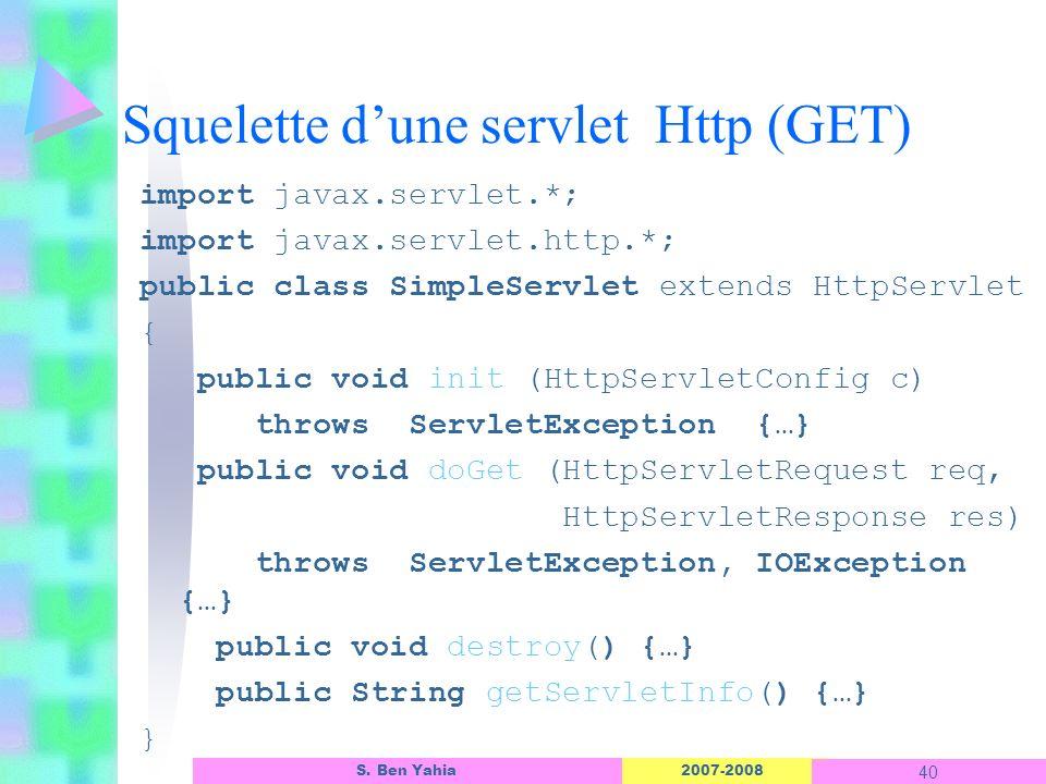 2007-2008 40 S. Ben Yahia Squelette dune servlet Http (GET) import javax.servlet.*; import javax.servlet.http.*; public class SimpleServlet extends Ht