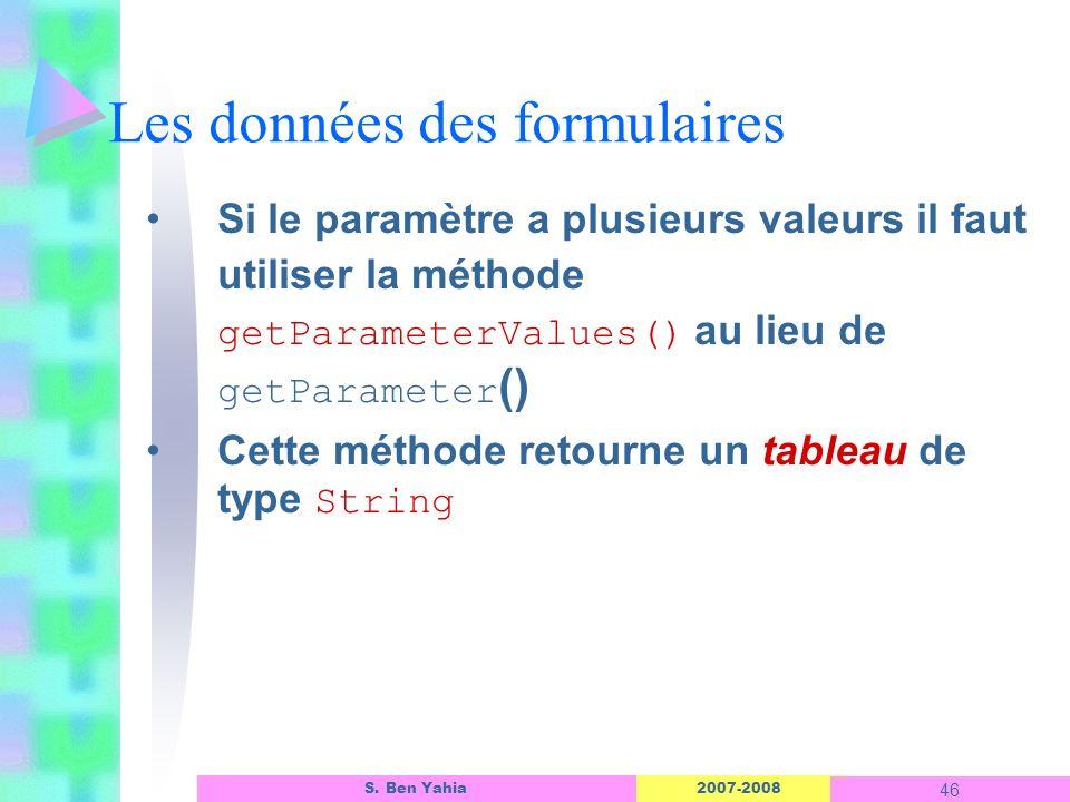 2007-2008 46 S. Ben Yahia Les données des formulaires Si le paramètre a plusieurs valeurs il faut utiliser la méthode getParameterValues() au lieu de