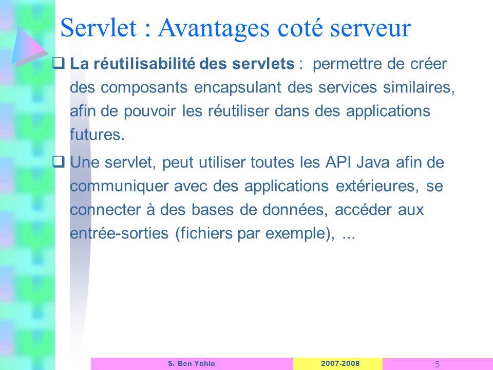 2007-2008 5 S. Ben Yahia Servlet : Avantages coté serveur La réutilisabilité des servlets : permettre de créer des composants encapsulant des services