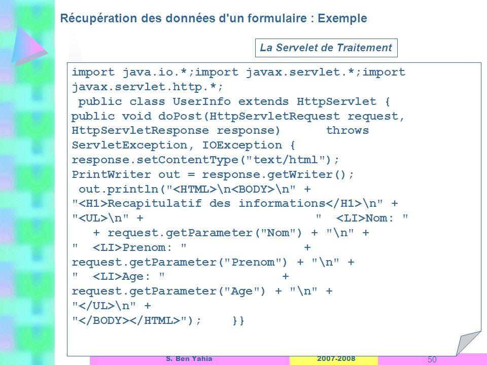2007-2008 50 S. Ben Yahia Récupération des données d'un formulaire : Exemple Linterface dun objet ASP La Servelet de Traitement import java.io.*;impor