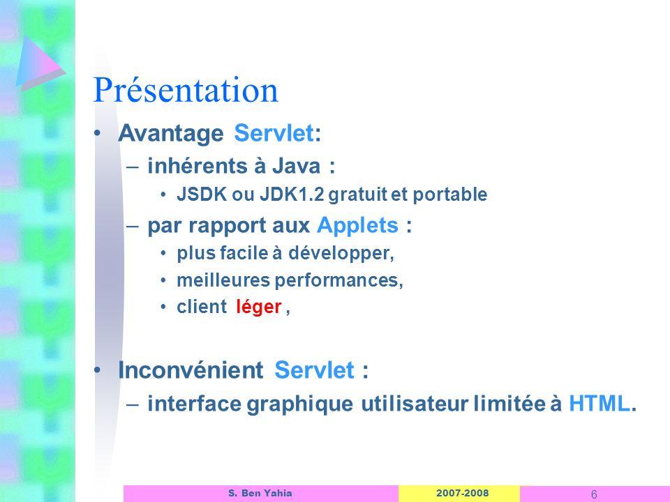 2007-2008 6 S. Ben Yahia Présentation Avantage Servlet: –inhérents à Java : JSDK ou JDK1.2 gratuit et portable –par rapport aux Applets : plus facile