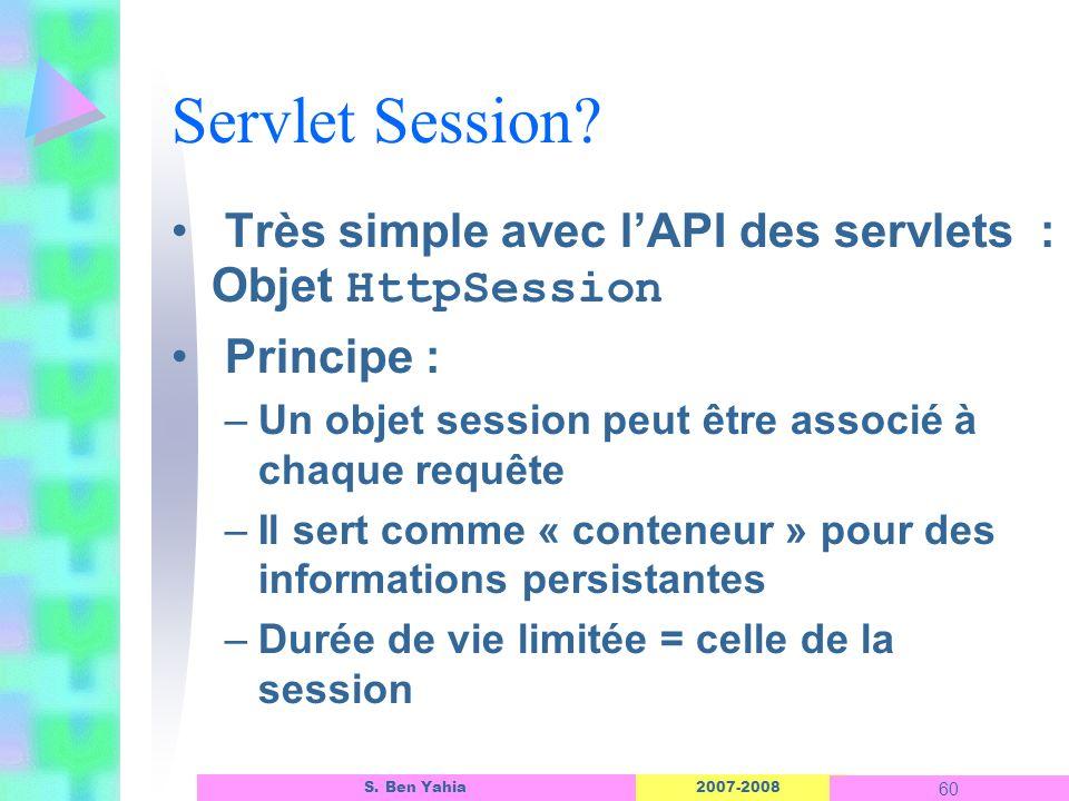 2007-2008 60 S. Ben Yahia Servlet Session? Très simple avec lAPI des servlets : Objet HttpSession Principe : –Un objet session peut être associé à cha