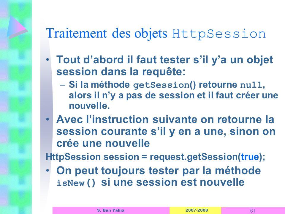 2007-2008 61 S. Ben Yahia Traitement des objets HttpSession Tout dabord il faut tester sil ya un objet session dans la requête: –Si la méthode getSess